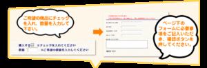 ご希望の商品にチェックを入れ、数量を入力してください。ページ下のフォームに必要事項をご記入いただき確認ボタンを押してください。